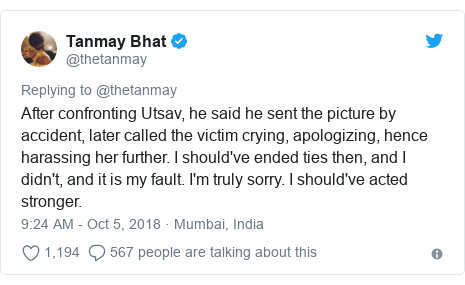 Twitter post by @thetanmay: After confronting Utsav, he said he sent the picture by accident, later called the victim crying, apologizing, hence harassing her further. I should've ended ties then, and I didn't, and it is my fault. I'm truly sorry. I should've acted stronger.