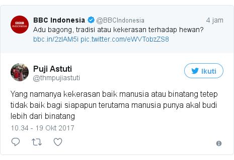 Twitter pesan oleh @thmpujiastuti: Yang namanya kekerasan baik manusia atau binatang tetep tidak baik bagi siapapun terutama manusia punya akal budi lebih dari binatang