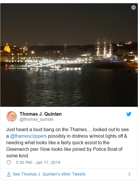 Twitter post by @thomas_quinlan: Just heard a loud bang on the Thames.... looked out to see a @thamesclippers possibly in distress w/most lights off & needing what looks like a fairly quick assist to the Greenwich pier. Now looks like joined by Police Boat of some kind.