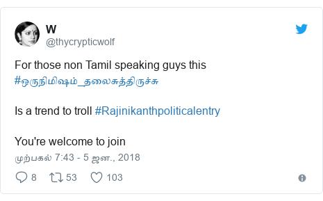 டுவிட்டர் இவரது பதிவு @thycrypticwolf: For those non Tamil speaking guys this #ஒருநிமிஷம்_தலைசுத்திருச்சு Is a trend to troll #Rajinikanthpoliticalentry You're welcome to join