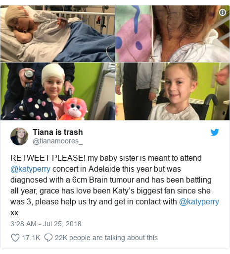 Twitter post by @tianamoores_: RETWEET PLEASE! my baby sister is meant to attend @katyperry concert in Adelaide this year but was diagnosed with a 6cm Brain tumour and has been battling all year, grace has love been Katy's biggest fan since she was 3, please help us try and get in contact with @katyperry xx