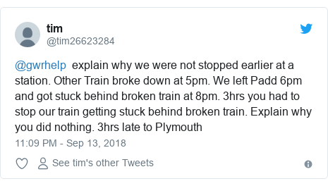 Twitter post by @tim26623284: @gwrhelp  explain why we were not stopped earlier at a station. Other Train broke down at 5pm. We left Padd 6pm and got stuck behind broken train at 8pm. 3hrs you had to stop our train getting stuck behind broken train. Explain why you did nothing. 3hrs late to Plymouth