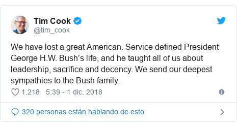 Publicación de Twitter por @tim_cook: We have lost a great American. Service defined President George H.W. Bush's life, and he taught all of us about leadership, sacrifice and decency. We send our deepest sympathies to the Bush family.