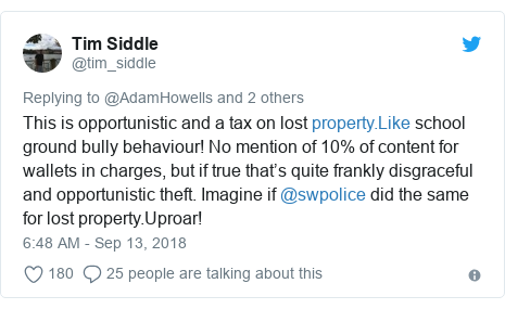 Twitter post by @tim_siddle: This is opportunistic and a tax on lost  school ground bully behaviour! No mention of 10% of content for wallets in charges, but if true that's quite frankly disgraceful and opportunistic theft. Imagine if @swpolice did the same for lost property.Uproar!