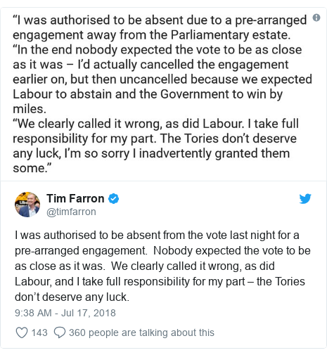 Twitter post by @timfarron: I was authorised to be absent from the vote last night for a pre-arranged engagement.  Nobody expected the vote to be as close as it was.  We clearly called it wrong, as did Labour, and I take full responsibility for my part – the Tories don't deserve any luck.