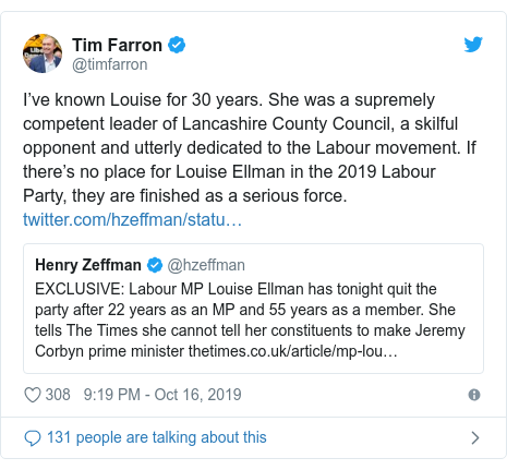 Twitter post by @timfarron: I've known Louise for 30 years. She was a supremely competent leader of Lancashire County Council, a skilful opponent and utterly dedicated to the Labour movement. If there's no place for Louise Ellman in the 2019 Labour Party, they are finished as a serious force.