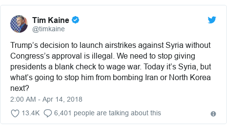 Twitter post by @timkaine: Trump's decision to launch airstrikes against Syria without Congress's approval is illegal. We need to stop giving presidents a blank check to wage war. Today it's Syria, but what's going to stop him from bombing Iran or North Korea next?