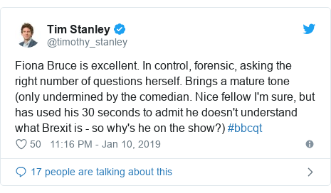 Twitter post by @timothy_stanley: Fiona Bruce is excellent. In control, forensic, asking the right number of questions herself. Brings a mature tone (only undermined by the comedian. Nice fellow I'm sure, but has used his 30 seconds to admit he doesn't understand what Brexit is - so why's he on the show?) #bbcqt