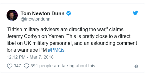 """Twitter post by @tnewtondunn: """"British military advisers are directing the war,"""" claims Jeremy Corbyn on Yemen. This is pretty close to a direct libel on UK military personnel, and an astounding comment for a wannabe PM #PMQs"""