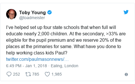 Twitter post by @toadmeister: I've helped set up four state schools that when full will educate nearly 2,000 children. At the secondary, >33% are eligible for the pupil premium and we reserve 20% of the places at the primaries for same. What have you done to help working class kids Paul?