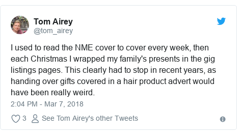 Twitter post by @tom_airey: I used to read the NME cover to cover every week, then each Christmas I wrapped my family's presents in the gig listings pages. This clearly had to stop in recent years, as handing over gifts covered in a hair product advert would have been really weird.