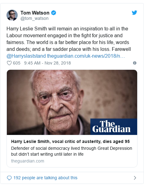 Twitter post by @tom_watson: Harry Leslie Smith will remain an inspiration to all in the Labour movement engaged in the fight for justice and fairness. The world is a far better place for his life, words and deeds; and a far sadder place with his loss. Farewell @Harryslaststand