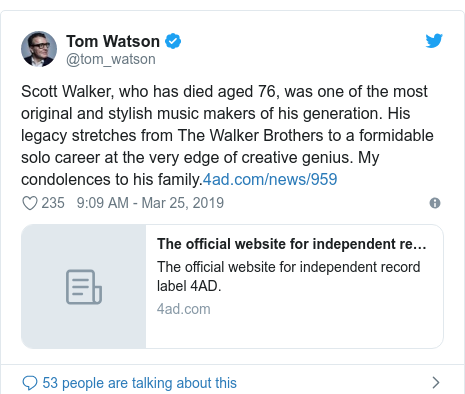 Twitter post by @tom_watson: Scott Walker, who has died aged 76, was one of the most original and stylish music makers of his generation. His legacy stretches from The Walker Brothers to a formidable solo career at the very edge of creative genius. My condolences to his family.