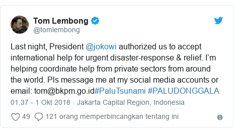 Twitter pesan oleh @tomlembong: Last night, President @jokowi authorized us to accept international help for urgent disaster-response & relief. I'm helping coordinate help from private sectors from around the world. Pls message me at my social media accounts or email  tom@bkpm.go.id#PaluTsunami #PALUDONGGALA
