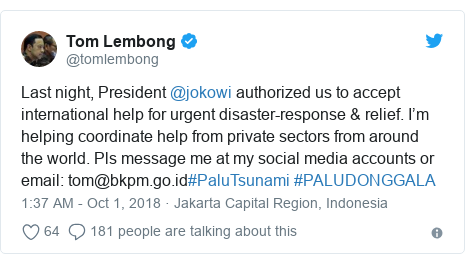 Twitter post by @tomlembong: Last night, President @jokowi authorized us to accept international help for urgent disaster-response & relief. I'm helping coordinate help from private sectors from around the world. Pls message me at my social media accounts or email  tom@bkpm.go.id#PaluTsunami #PALUDONGGALA