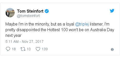 Twitter post by @tomsteinfort: Maybe I'm in the minority, but as a loyal @triplej listener, I'm pretty disappointed the Hottest 100 won't be on Australia Day next year