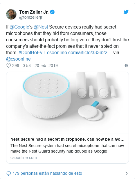 Publicación de Twitter por @tomzellerjr: If @Google's @Nest Secure devices really had secret microphones that they hid from consumers, those consumers should probably be forgiven if they don't trust the company's after-the-fact promises that it never spied on them. #DontBeEvil   via @csoonline