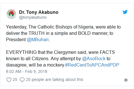 Twitter post by @tonyakabuno: Yesterday, The Catholic Bishops of Nigeria, were able to deliver the TRUTH in a simple and BOLD manner, to President @MBuhari. EVERYTHING that the Clergymen said, were FACTS known to all Citizens. Any attempt by @AsoRock to diasagree, will be a mockery.#RedCardToAPCAndPDP