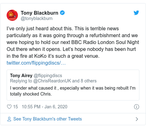 Twitter post by @tonyblackburn: I've only just heard about this. This is terrible news particularly as it was going through a refurbishment and we were hoping to hold our next BBC Radio London Soul Night Out there when it opens. Let's hope nobody has been hurt in the fire at KoKo it's such a great venue.