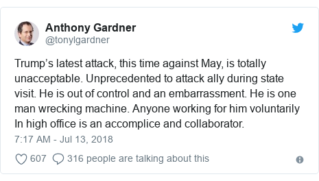 Twitter post by @tonylgardner: Trump's latest attack, this time against May, is totally unacceptable. Unprecedented to attack ally during state visit. He is out of control and an embarrassment. He is one man wrecking machine. Anyone working for him voluntarily In high office is an accomplice and collaborator.