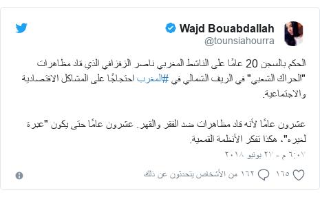 """تويتر رسالة بعث بها @tounsiahourra: الحكم بالسجن 20 عامًا على الناشط المغربي ناصر الزفزافي الذي قاد مظاهرات """"الحراك الشعبي"""" في الريف الشمالي في #المغرب احتجاجًا على المشاكل الاقتصادية والاجتماعية.عشرون عامًا لأنه قاد مظاهرات ضد الفقر والقهر. عشرون عامًا حتى يكون """"عبرة لغيره""""، هكذا تفكر الأنظمة القمعية."""