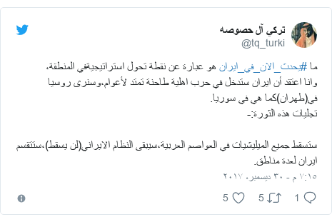 تويتر رسالة بعث بها @tq_turki: ما #يحدث_الان_في_ايران هو عبارة عن نقطة تحول استراتيجيةفي المنطقة، وانا اعتقد أن ايران ستدخل في حرب اهلية طاحنة تمتد لأعوام،وسنرى روسيا في(طهران)كما هي في سوريا.تجليات هذه الثورة -ستسقط جميع الميليشيات في العواصم العربية،سيبقى النظام الايراني(لن يسقط)،ستتقسم ايران لعدة مناطق.
