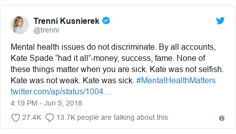 """Twitter post by @trenni: Mental health issues do not discriminate. By all accounts, Kate Spade """"had it all""""-money, success, fame. None of these things matter when you are sick. Kate was not selfish. Kate was not weak. Kate was sick. #MentalHealthMatters"""