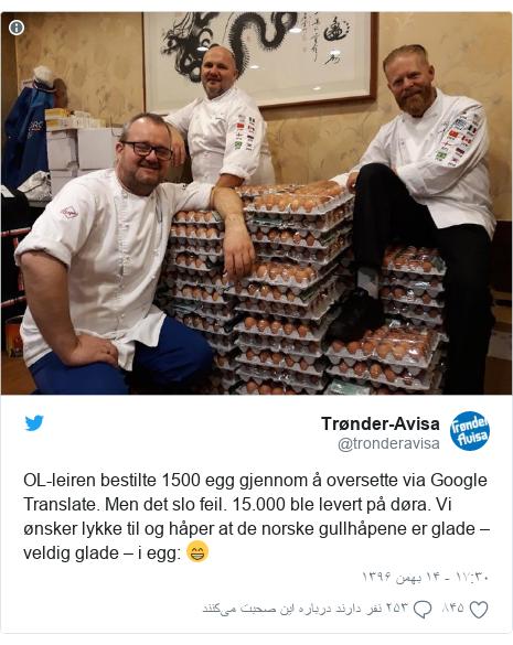 پست توییتر از @tronderavisa: OL-leiren bestilte 1500 egg gjennom å oversette via Google Translate. Men det slo feil. 15.000 ble levert på døra. Vi ønsker lykke til og håper at de norske gullhåpene er glade – veldig glade – i egg  😁