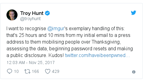Twitter post by @troyhunt: I want to recognise @imgur's exemplary handling of this  that's 25 hours and 10 mins from my initial email to a press address to them mobilising people over Thanksgiving, assessing the data, beginning password resets and making a public disclosure. Kudos!