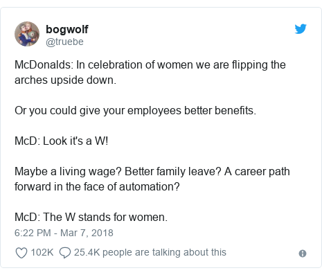 Twitter post by @truebe: McDonalds  In celebration of women we are flipping the arches upside down.Or you could give your employees better benefits.McD  Look it's a W!Maybe a living wage? Better family leave? A career path forward in the face of automation?McD  The W stands for women.