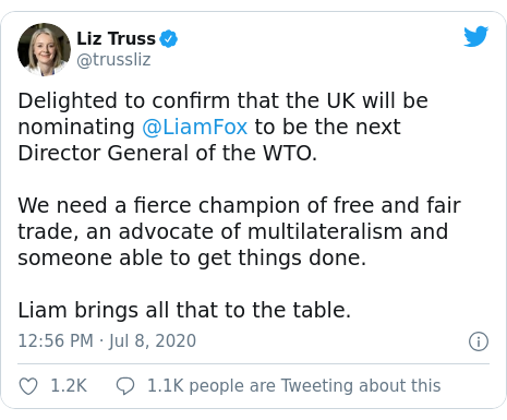 Twitter post by @trussliz: Delighted to confirm that the UK will be nominating @LiamFox to be the next Director General of the WTO.We need a fierce champion of free and fair trade, an advocate of multilateralism and someone able to get things done. Liam brings all that to the table.