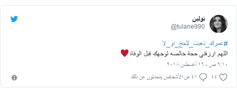 تويتر رسالة بعث بها @tulane990: #عمرك_ذهبت_للحج_او_لااللهم ارزقني حجة خالصه لوجهك قبل الوفاة♥️