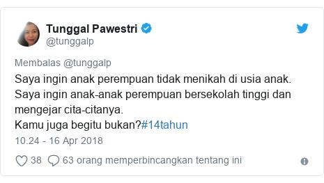 Twitter pesan oleh @tunggalp: Saya ingin anak perempuan tidak menikah di usia anak. Saya ingin anak-anak perempuan bersekolah tinggi dan mengejar cita-citanya. Kamu juga begitu bukan?#14tahun