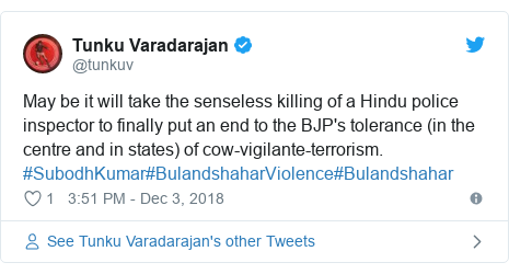 Twitter post by @tunkuv: May be it will take the senseless killing of a Hindu police inspector to finally put an end to the BJP's tolerance (in the centre and in states) of cow-vigilante-terrorism. #SubodhKumar#BulandshaharViolence#Bulandshahar