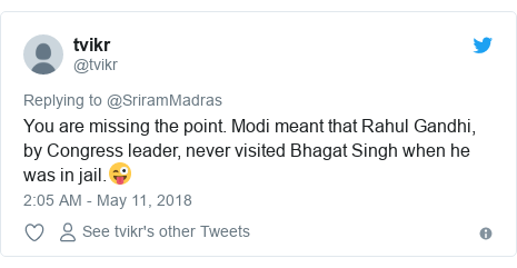 Twitter post by @tvikr: You are missing the point. Modi meant that Rahul Gandhi, by Congress leader, never visited Bhagat Singh when he was in jail.😜