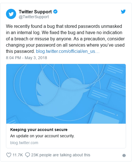 Twitter post by @TwitterSupport: We recently found a bug that stored passwords unmasked in an internal log. We fixed the bug and have no indication of a breach or misuse by anyone. As a precaution, consider changing your password on all services where you've used this password.