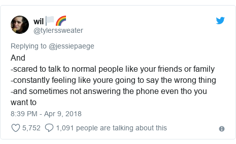 Twitter post by @tylerssweater: And-scared to talk to normal people like your friends or family -constantly feeling like youre going to say the wrong thing-and sometimes not answering the phone even tho you want to