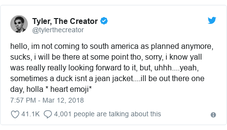Twitter post by @tylerthecreator: hello, im not coming to south america as planned anymore, sucks, i will be there at some point tho, sorry, i know yall was really really looking forward to it, but, uhhh....yeah, sometimes a duck isnt a jean jacket....ill be out there one day, holla * heart emoji*