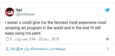 டுவிட்டர் இவரது பதிவு @uItdespair: i swear u could give me the fanciest most expensive most amazing art program in the world and in the end i'll still keep using ms paint