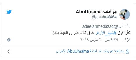 تويتر رسالة بعث بها @uashraf464: كأن قول #شيخ_الأزهر فوق كلام الله... والعياذ بالله!