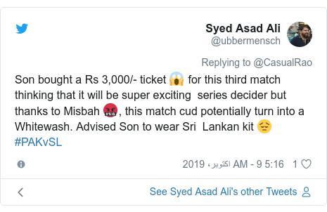 ٹوئٹر پوسٹس @ubbermensch کے حساب سے: Son bought a Rs 3,000/- ticket 😱 for this third match thinking that it will be super exciting  series decider but thanks to Misbah 🤬, this match cud potentially turn into a Whitewash. Advised Son to wear Sri  Lankan kit 😔 #PAKvSL