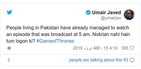 ٹوئٹر پوسٹس @umairjav کے حساب سے: People living in Pakistan have already managed to watch an episode that was broadcast at 5 am. Nokrian nahi hain tum logon ki? #GameofThrones