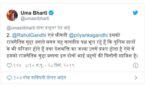 Twitter post by @umasribharti: 2. @RahulGandhi एवं श्रीमती @priyankagandhi इसको राजनैतिक मुद्दा बनाते समय यह मानवीय पक्ष भूल रहे हैं कि पुलिस वालों के भी परिवार होते हैं तथा देशभक्ति का जज्बा उनमें प्रबल होता है ऐसे में इसको राजनैतिक मुद्दा बनाना इन दोनों भाई बहनों की घिनौनी साजिश है।