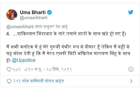 Twitter post by @umasribharti: 4.  ...पाकिस्तान जिंदाबाद के नारे लगाने वालों के साथ खड़े हो गए हैं।मैं अभी कर्नाटक में हूं मेरे गुरुजी गंभीर रूप से बीमार हैं लेकिन मैं यहीं से यह संदेश देती हूं कि मैं मेरठ एसपी सिटी अखिलेश नारायण सिंह के साथ हूं। @Uppolice
