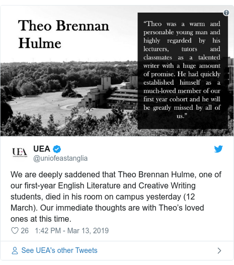 Twitter post by @uniofeastanglia: We are deeply saddened that Theo Brennan Hulme, one of our first-year English Literature and Creative Writing students, died in his room on campus yesterday (12 March). Our immediate thoughts are with Theo's loved ones at this time.