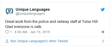 Twitter post by @uniquelanguages: Great work from the police and railway staff at Tulse Hill.  Glad everyone is safe.