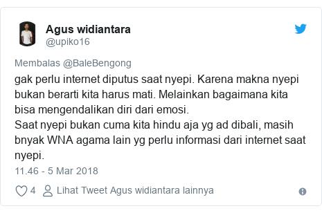 Twitter pesan oleh @upiko16: gak perlu internet diputus saat nyepi. Karena makna nyepi bukan berarti kita harus mati. Melainkan bagaimana kita bisa mengendalikan diri dari emosi. Saat nyepi bukan cuma kita hindu aja yg ad dibali, masih bnyak WNA agama lain yg perlu informasi dari internet saat nyepi.