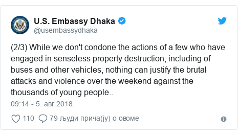 Twitter post by @usembassydhaka: (2/3) While we don't condone the actions of a few who have engaged in senseless property destruction, including of buses and other vehicles, nothing can justify the brutal attacks and violence over the weekend against the thousands of young people..