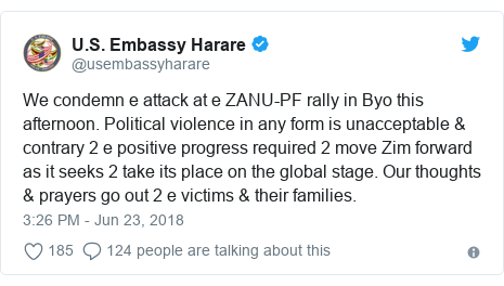 Twitter post by @usembassyharare: We condemn e attack at e ZANU-PF rally in Byo this afternoon. Political violence in any form is unacceptable & contrary 2 e positive progress required 2 move Zim forward as it seeks 2 take its place on the global stage. Our thoughts & prayers go out 2 e victims & their families.