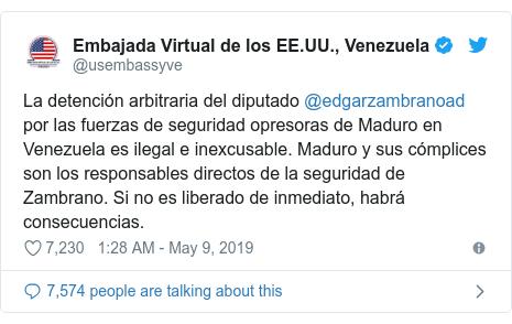 Twitter post by @usembassyve: La detención arbitraria del diputado @edgarzambranoad por las fuerzas de seguridad opresoras de Maduro en Venezuela es ilegal e inexcusable. Maduro y sus cómplices son los responsables directos de la seguridad de Zambrano. Si no es liberado de inmediato, habrá consecuencias.